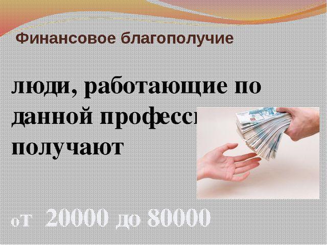 Финансовое благополучие люди, работающие по данной профессии получают от 2000...