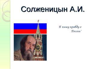 """Солженицын А.И. """"Я пишу правду о России"""""""