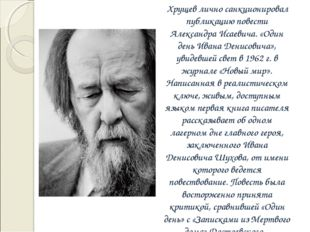 Хрущев лично санкционировал публикацию повести Александра Исаевича. «Один де