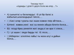 Тексеру тесті «Адамды әділетті деуге бола ма егер....?» А) сыныптағы балалард