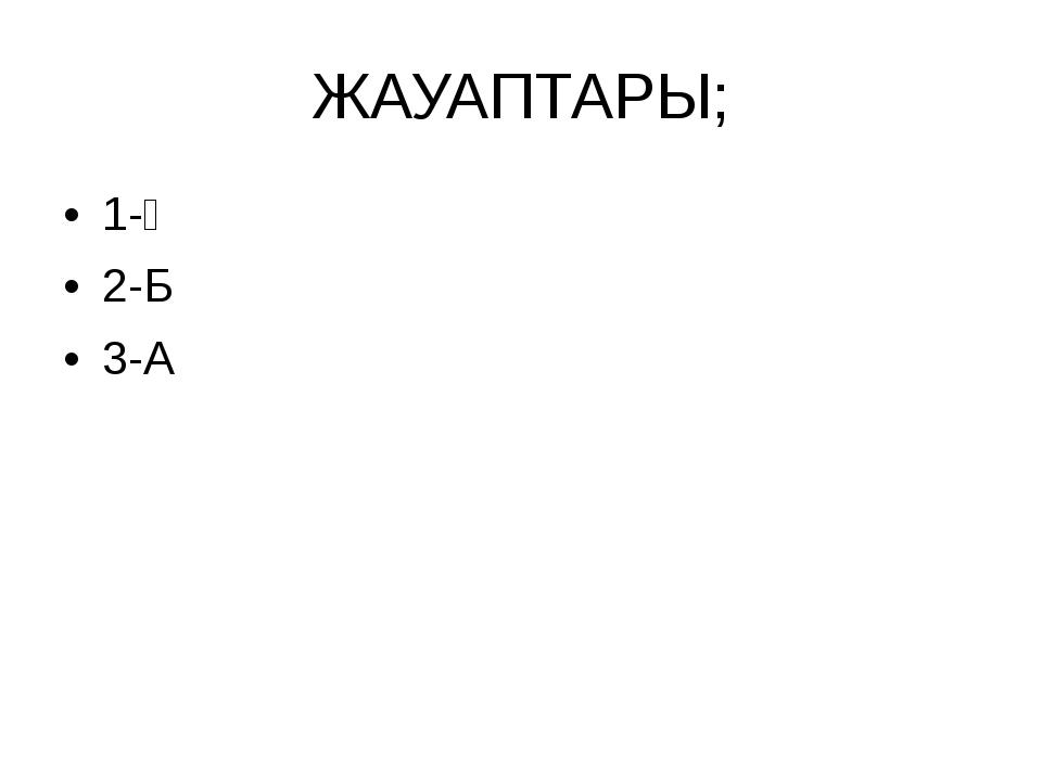 ЖАУАПТАРЫ; 1-Ә 2-Б 3-А