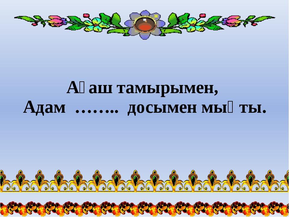 Ағаш тамырымен, Адам …….. досымен мықты.