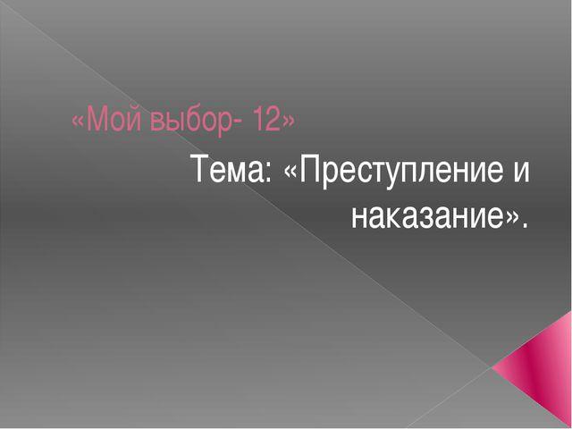 «Мой выбор- 12» Тема: «Преступление и наказание».