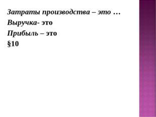 Затраты производства – это … Выручка- это Прибыль – это §10