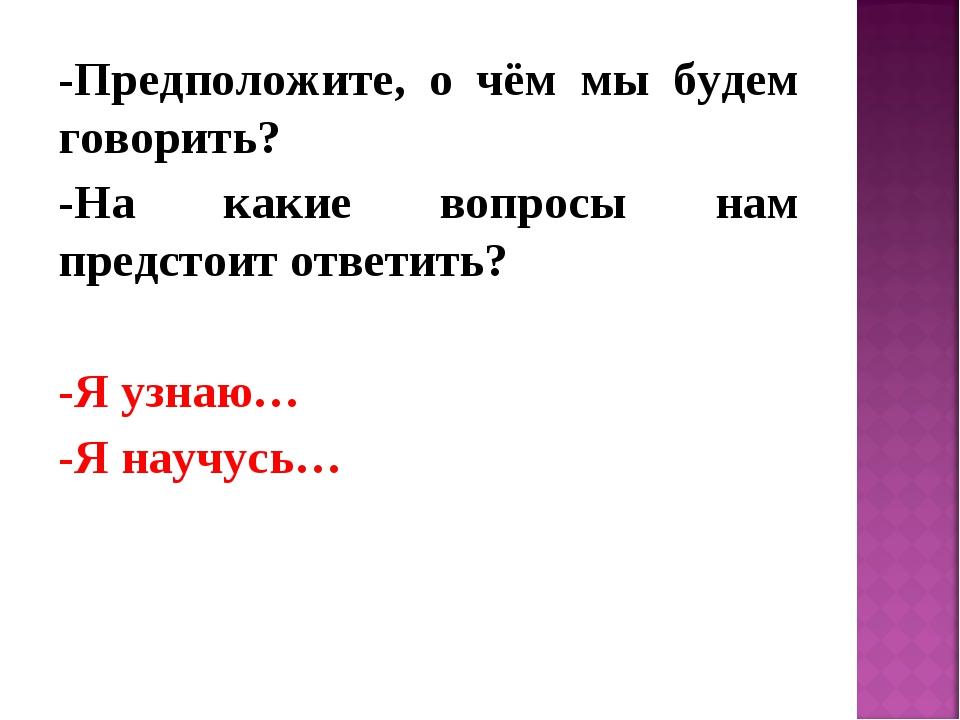 -Предположите, о чём мы будем говорить? -На какие вопросы нам предстоит ответ...