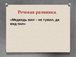 Речевая разминка. «Медведь жил – не тужил, да мед пил»