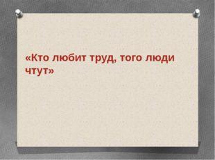 «Кто любит труд, того люди чтут»