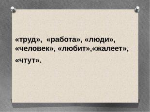 «труд», «работа», «люди», «человек», «любит»,«жалеет», «чтут».