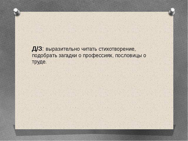 Д/З: выразительно читать стихотворение, подобрать загадки о профессиях, посл...