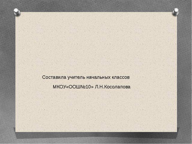 Составила учитель начальных классов МКОУ«ООШ№10» Л.Н.Косолапова
