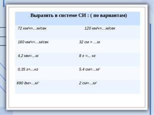 . Выразить в системе СИ : ( по вариантам) 72 км/ч=…м/сек  120 км/ч=…м/сек 1
