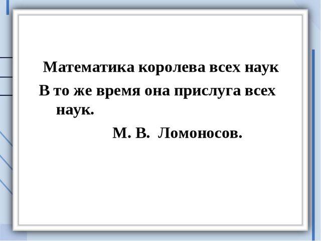 Математика королева всех наук В то же время она прислуга всех наук. М. В. Ло...