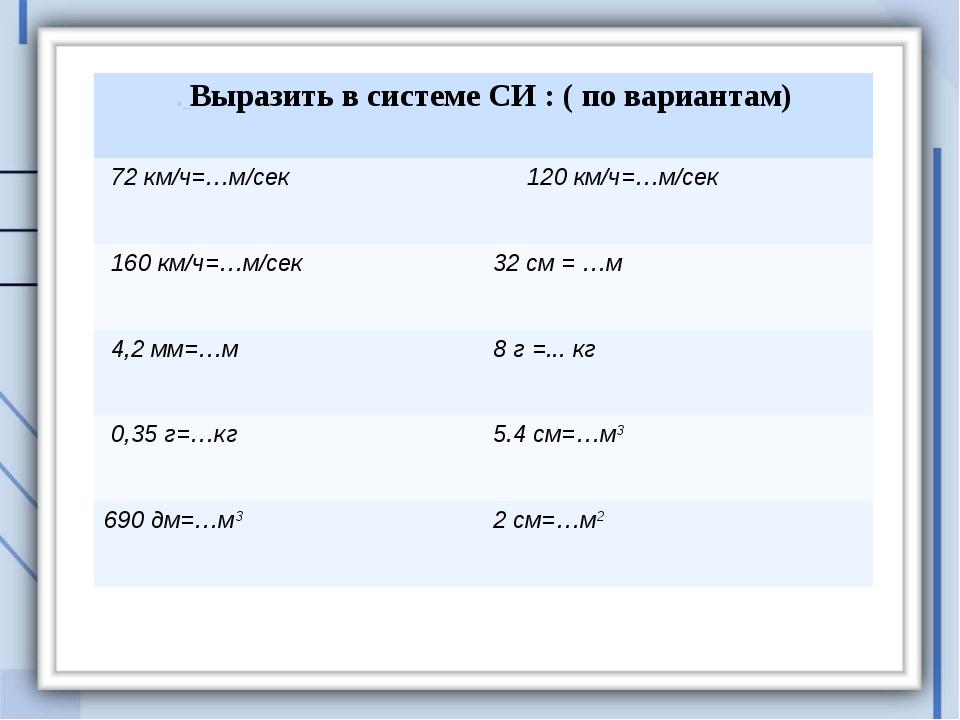 . Выразить в системе СИ : ( по вариантам) 72 км/ч=…м/сек  120 км/ч=…м/сек 1...