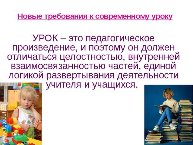 Новые требования к современному уроку УРОК – это педагогическое произведение...
