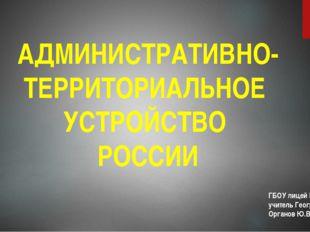 АДМИНИСТРАТИВНО-ТЕРРИТОРИАЛЬНОЕ УСТРОЙСТВО РОССИИ ГБОУ лицей №1561 учитель Ге