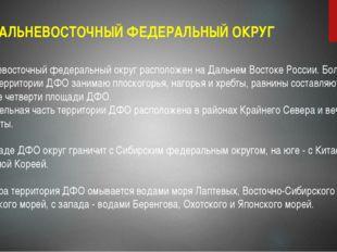 ДАЛЬНЕВОСТОЧНЫЙ ФЕДЕРАЛЬНЫЙ ОКРУГ Дальневосточный федеральный округ расположе