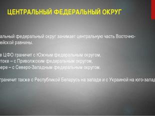 ЦЕНТРАЛЬНЫЙ ФЕДЕРАЛЬНЫЙ ОКРУГ Центральный федеральный округ занимает централь