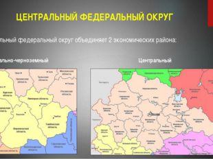 ЦЕНТРАЛЬНЫЙ ФЕДЕРАЛЬНЫЙ ОКРУГ Центральный федеральный округ объединяет 2 экон