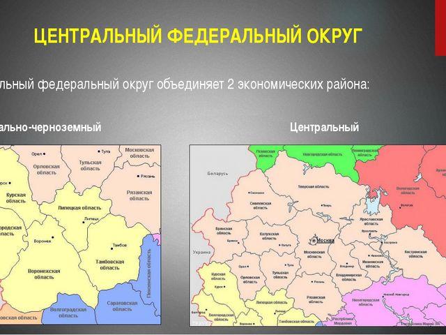 ЦЕНТРАЛЬНЫЙ ФЕДЕРАЛЬНЫЙ ОКРУГ Центральный федеральный округ объединяет 2 экон...