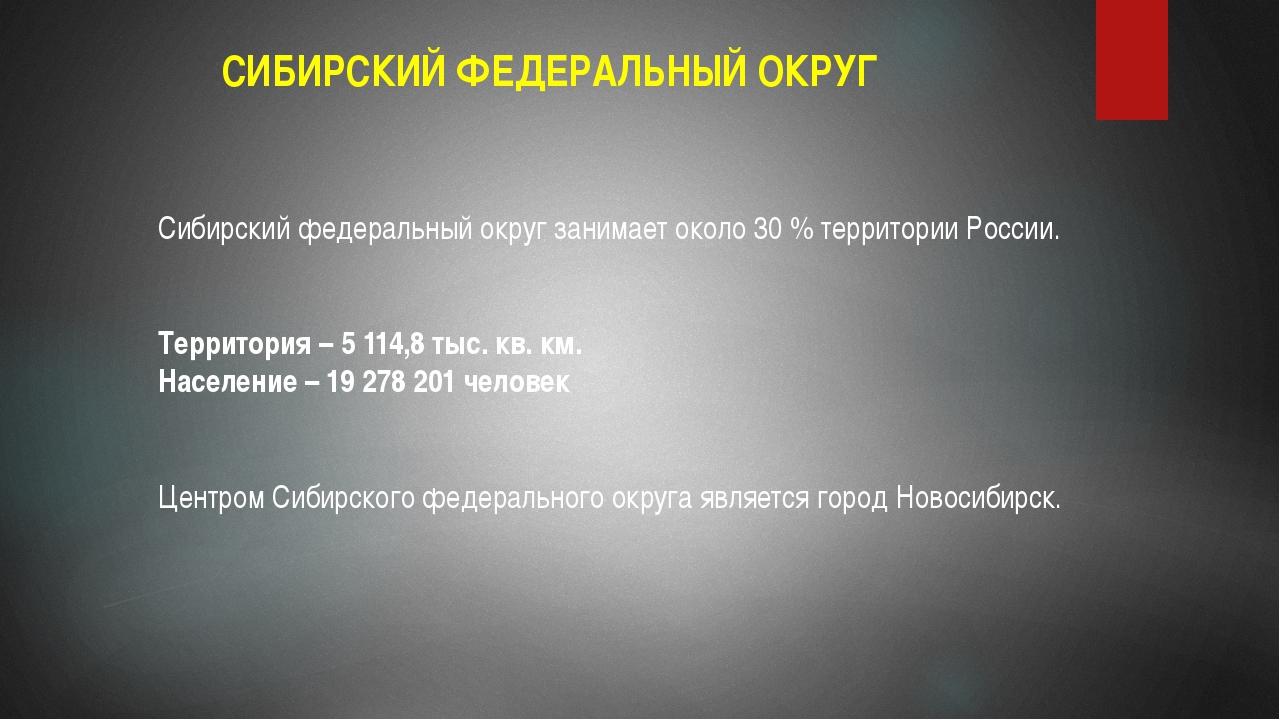СИБИРСКИЙ ФЕДЕРАЛЬНЫЙ ОКРУГ Сибирский федеральный округ занимает около 30 % т...