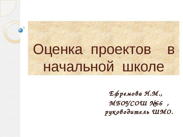 Оценка проектов в начальной школе Ефремова Н.М., МБОУСОШ №66 , руководитель Ш...