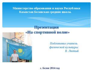 Министерство образования и науки Республики Казахстан Беловская средняя школа