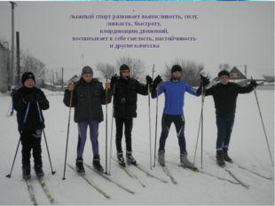 , лыжный спорт развивает выносливость, силу, ловкость, быстроту, координацию