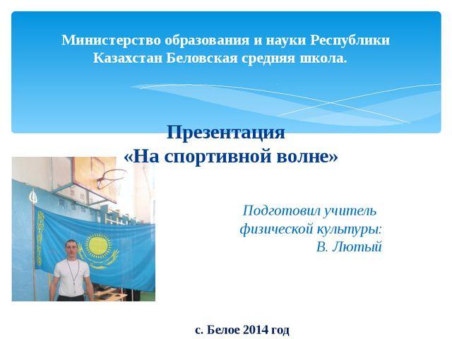 Министерство образования и науки Республики Казахстан Беловская средняя школа...