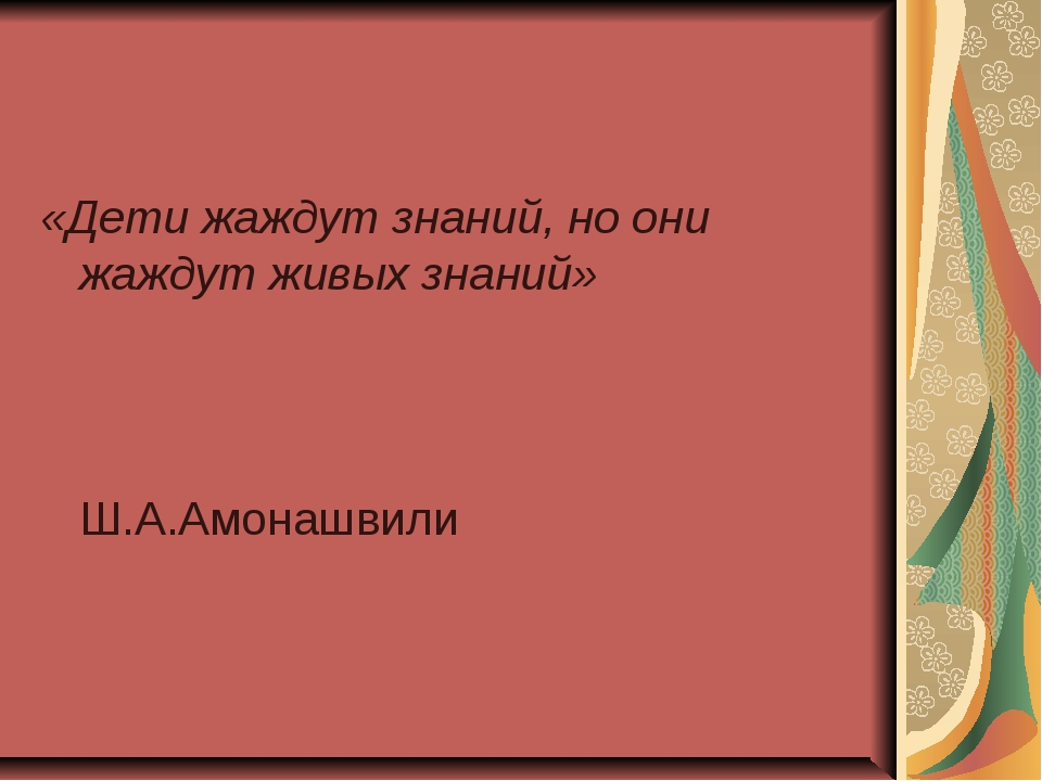 «Дети жаждут знаний, но они жаждут живых знаний» Ш.А.Амонашвили