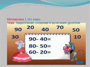 Математика 1 «Г» класс Тема: Закрепление сложения и вычитания десятков