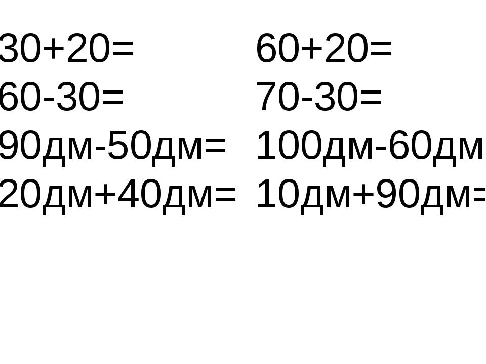 30+20= 60-30= 90дм-50дм= 20дм+40дм= 60+20= 70-30= 100дм-60дм= 10дм+90дм=