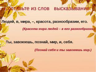 Составьте из слов высказывание: Людей, в, мира, –, красота, разнообразии, его
