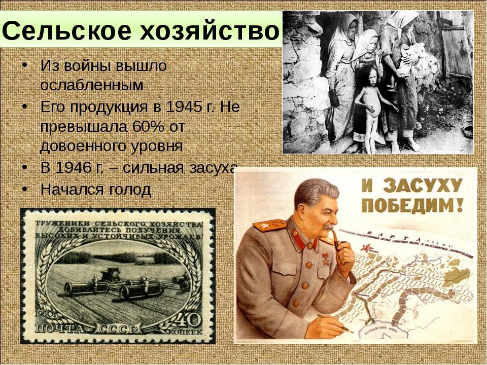 Сельское хозяйство. Из войны вышло ослабленным Его продукция в 1945 г. Не пре...