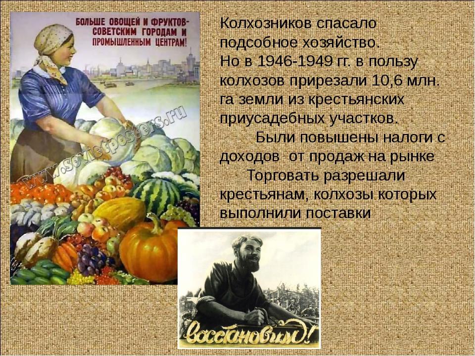 Колхозников спасало подсобное хозяйство. Но в 1946-1949 гг. в пользу колхозов...