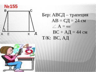 №155 Е В С Д Бер: АВСД – трапеция АВ = СД = 24 см А = ВС + АД = 44 см Т/К: ВС