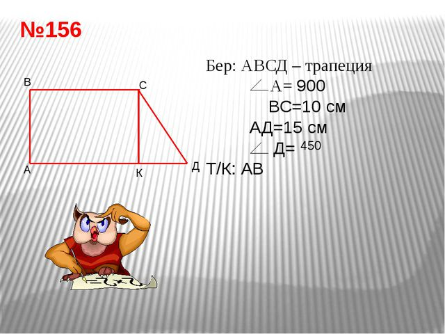 №156 Бер: АВСД – трапеция А= 900 ВС=10 см АД=15 см Д= Т/К: АВ Шешуі: АК=ВС=10...