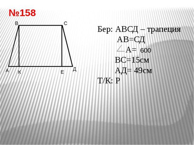 Бер: АВСД – трапеция АВ=СД А= ВС=15см АД= 49см Т/К: Р Шешуі: ВК, СЕ – биіктік...