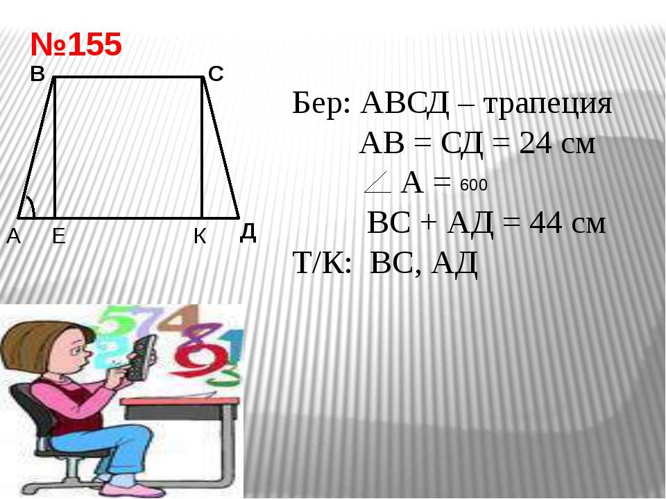 №155 Е В С Д Бер: АВСД – трапеция АВ = СД = 24 см А = ВС + АД = 44 см Т/К: ВС...