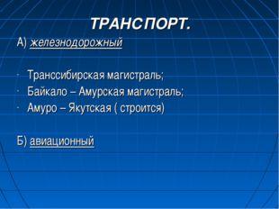 ТРАНСПОРТ. А) железнодорожный Транссибирская магистраль; Байкало – Амурская м