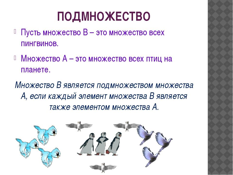 ПОДМНОЖЕСТВО Пусть множество В – это множество всех пингвинов. Множество А –...