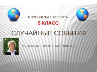 СЛУЧАЙНЫЕ СОБЫТИЯ УЧИТЕЛЬ МАТЕМАТИКИ: СИЗЯКОВА Л. В. МОУСОШ №4 Г. НЕРЕХТА 5 К