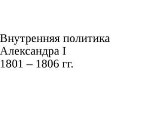 Внутренняя политика Александра I 1801 – 1806 гг.