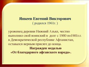Янкеев Евгений Викторович ( родился 1961г. ) уроженец деревни Нижний Азъял, ч