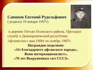 Савинов Евгений Рудольфович ( родился 19 января 1967г). в деревне Петъял Волж