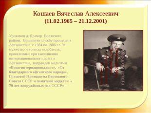 Кошаев Вячеслав Алексеевич (11.02.1965 – 21.12.2001) Уроженец д. Ярамор Волж