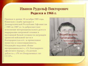 Иванов Рудольф Викторович Родился в 1966 г. Призван в армию 18 октября 1985