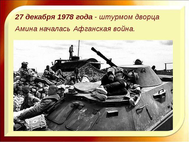 27 декабря 1978 года - штурмом дворца Амина началась Афганская война.