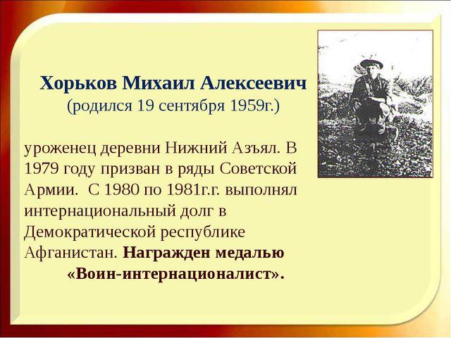 Хорьков Михаил Алексеевич (родился 19 сентября 1959г.) уроженец деревни Нижн...
