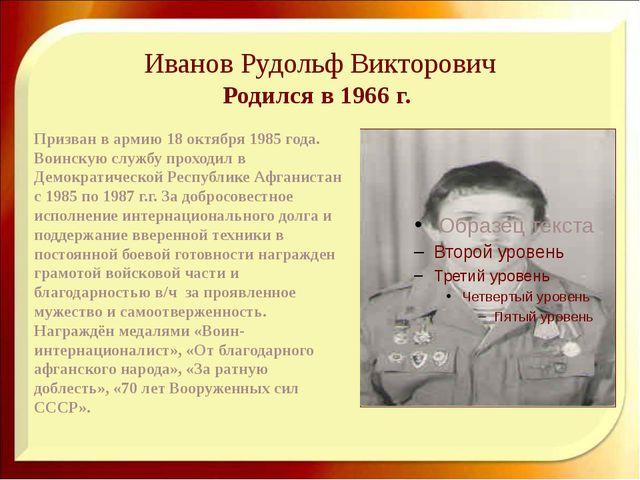 Иванов Рудольф Викторович Родился в 1966 г. Призван в армию 18 октября 1985...