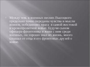 Между тем, в военных песнях Высоцкого предельно точно переданы чувства и мысл